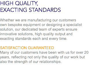 HIGH QUALITY, EXACTING STANDARDS Whether we are manufacturing our customers own bespoke equipment or designing a specialist solution, our dedicated team of experts ensure innovative solutions, high quality output and exacting standards each and every time. SATISFACTION GUARANTEED Many of our customers have been with us for over 20 years, reflecting not only the quality of our work but also the strength of our relationships.